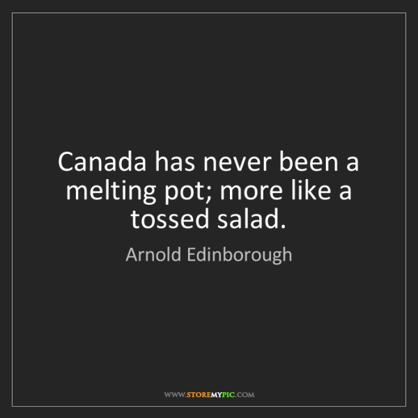 Arnold Edinborough: Canada has never been a melting pot; more like a tossed...