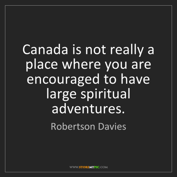 Robertson Davies: Canada is not really a place where you are encouraged...