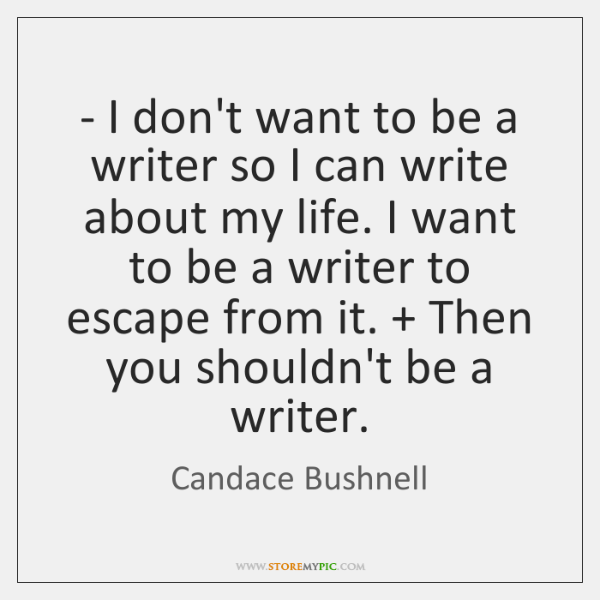 - I don't want to be a writer so I can write about ...