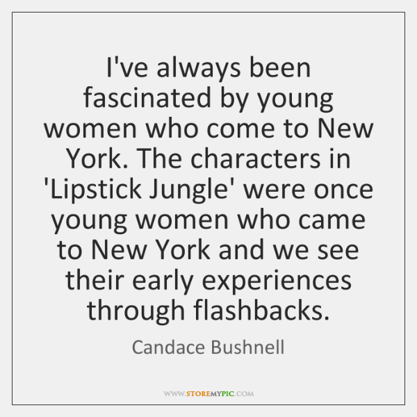 I've always been fascinated by young women who come to New York. ...