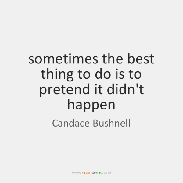 sometimes the best thing to do is to pretend it didn't happen
