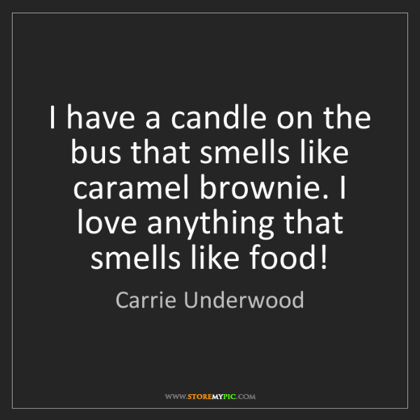 Carrie Underwood: I have a candle on the bus that smells like caramel brownie....