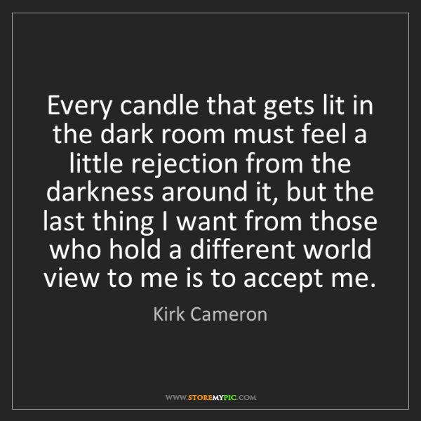 Kirk Cameron: Every candle that gets lit in the dark room must feel...