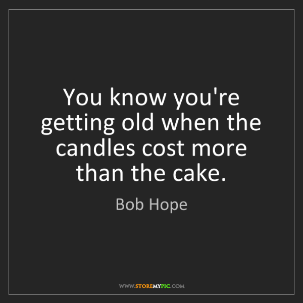 Bob Hope: You know you're getting old when the candles cost more...