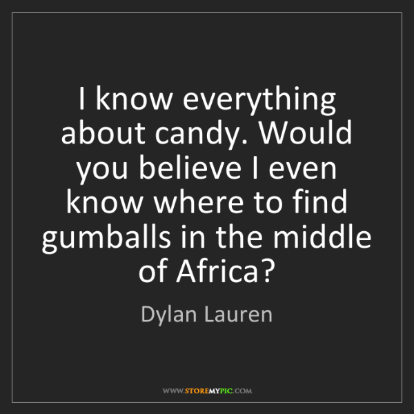 Dylan Lauren: I know everything about candy. Would you believe I even...