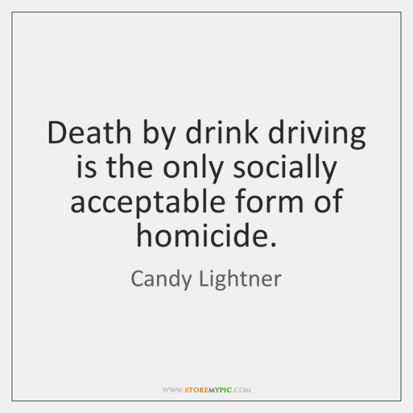Death by drink driving is the only socially acceptable form of homicide.