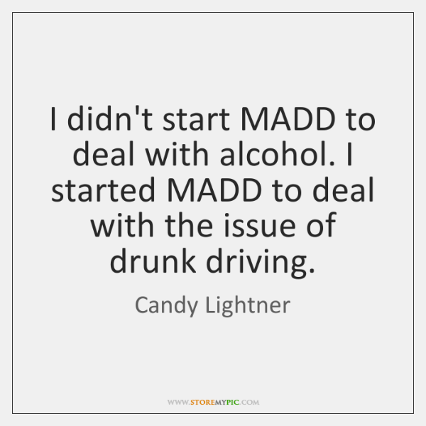 I didn't start MADD to deal with alcohol. I started MADD to ...