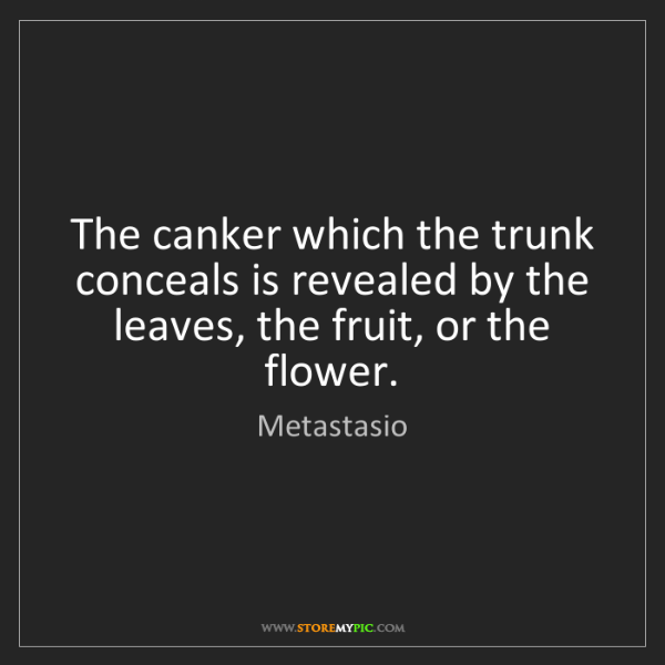 Metastasio: The canker which the trunk conceals is revealed by the...