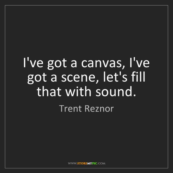 Trent Reznor: I've got a canvas, I've got a scene, let's fill that...
