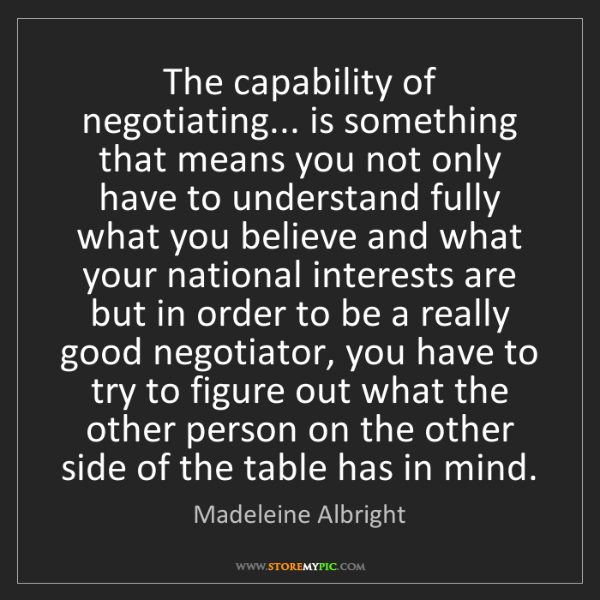 Madeleine Albright: The capability of negotiating... is something that means...