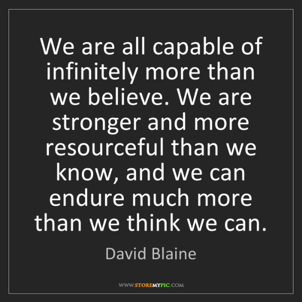David Blaine: We are all capable of infinitely more than we believe....