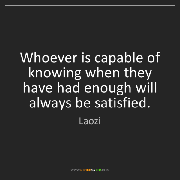 Laozi: Whoever is capable of knowing when they have had enough...