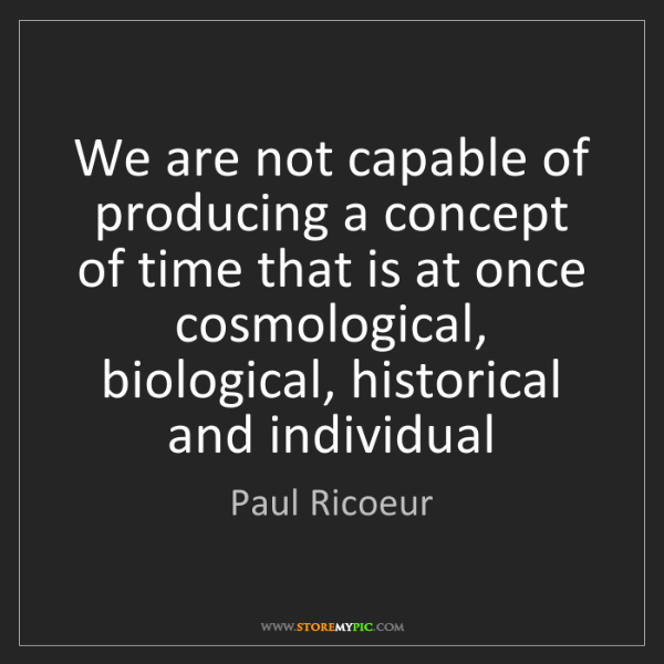 Paul Ricoeur: We are not capable of producing a concept of time that...
