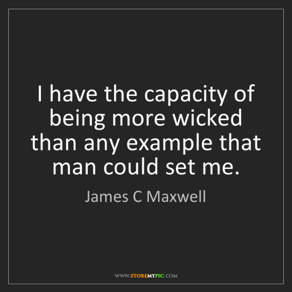 James C Maxwell: I have the capacity of being more wicked than any example...