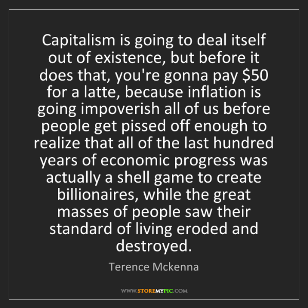 Terence Mckenna: Capitalism is going to deal itself out of existence,...