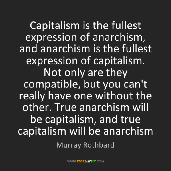 Murray Rothbard: Capitalism is the fullest expression of anarchism, and...