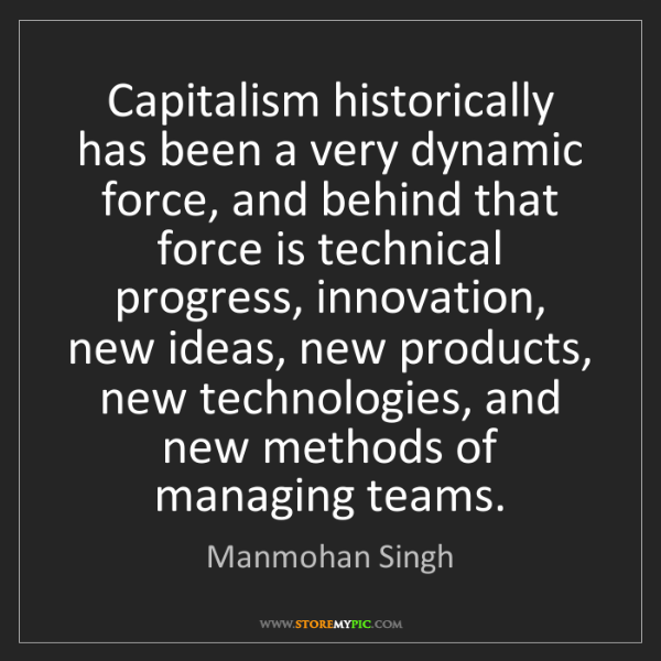 Manmohan Singh: Capitalism historically has been a very dynamic force,...