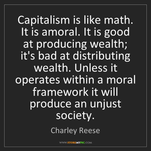 Charley Reese: Capitalism is like math. It is amoral. It is good at...