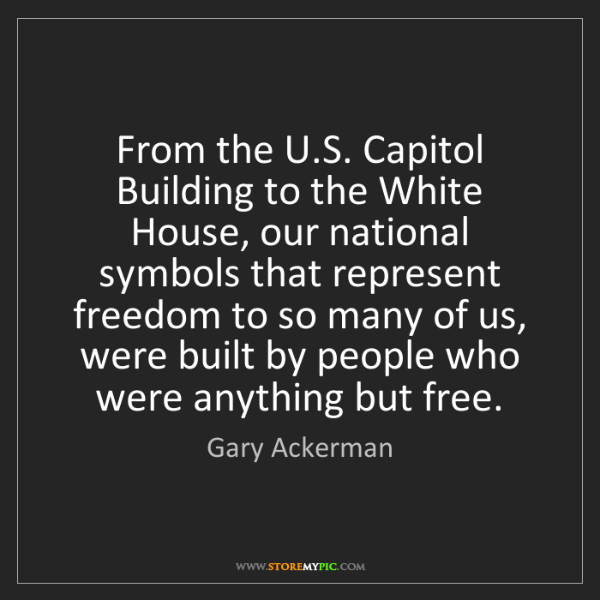 Gary Ackerman: From the U.S. Capitol Building to the White House, our...