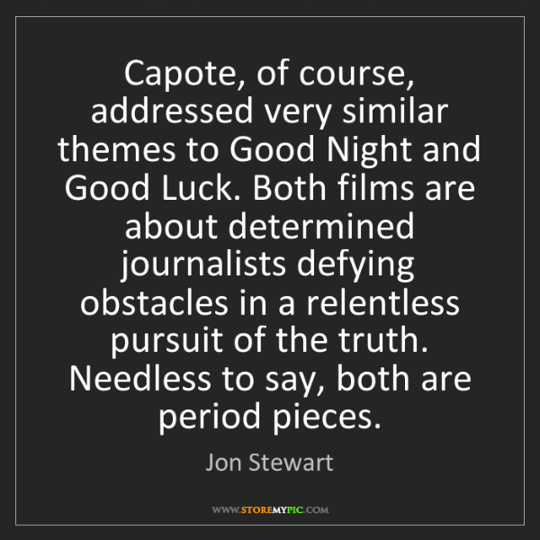 Jon Stewart: Capote, of course, addressed very similar themes to Good...