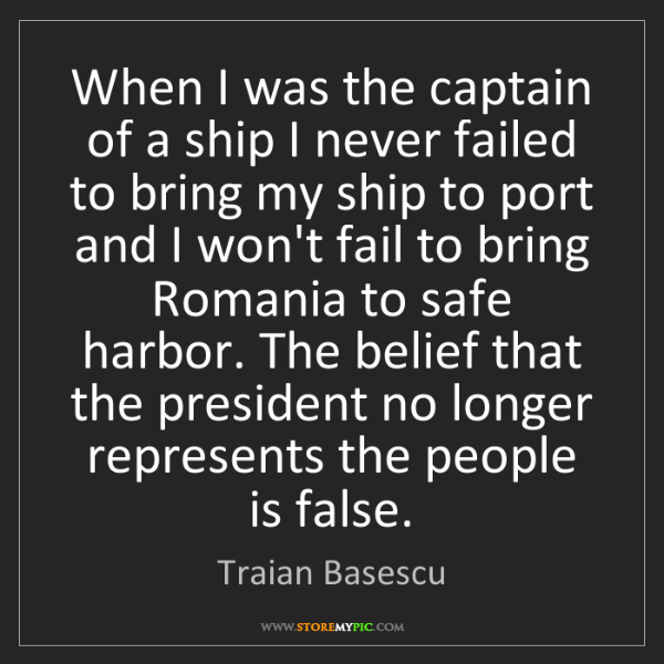 Traian Basescu: When I was the captain of a ship I never failed to bring...