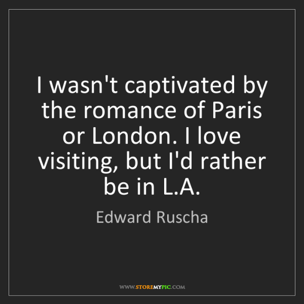 Edward Ruscha: I wasn't captivated by the romance of Paris or London....