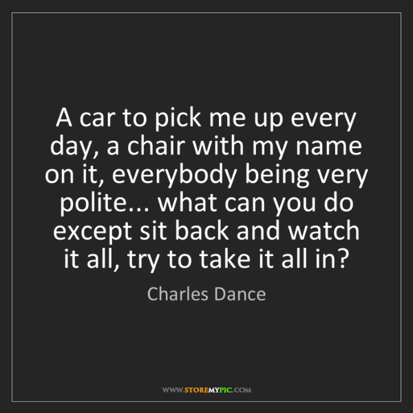 Charles Dance: A car to pick me up every day, a chair with my name on...