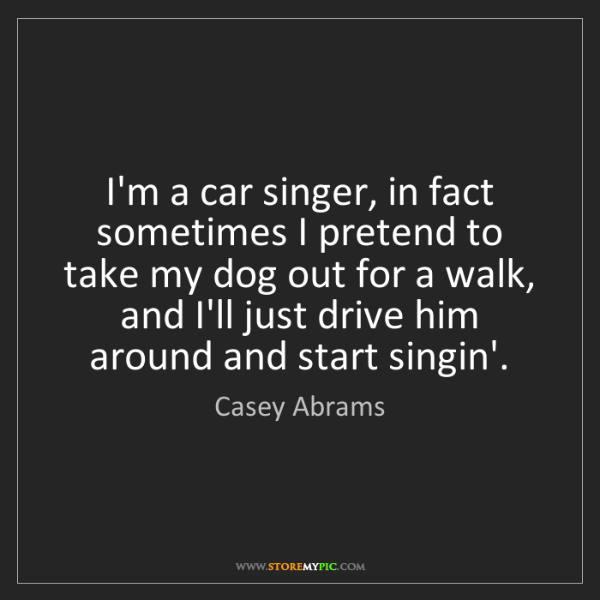 Casey Abrams: I'm a car singer, in fact sometimes I pretend to take...