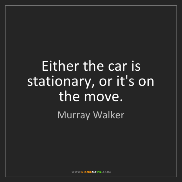 Murray Walker: Either the car is stationary, or it's on the move.