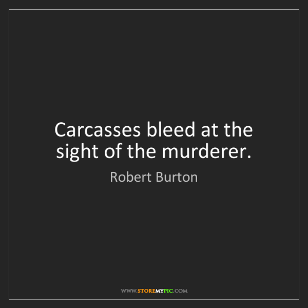 Robert Burton: Carcasses bleed at the sight of the murderer.