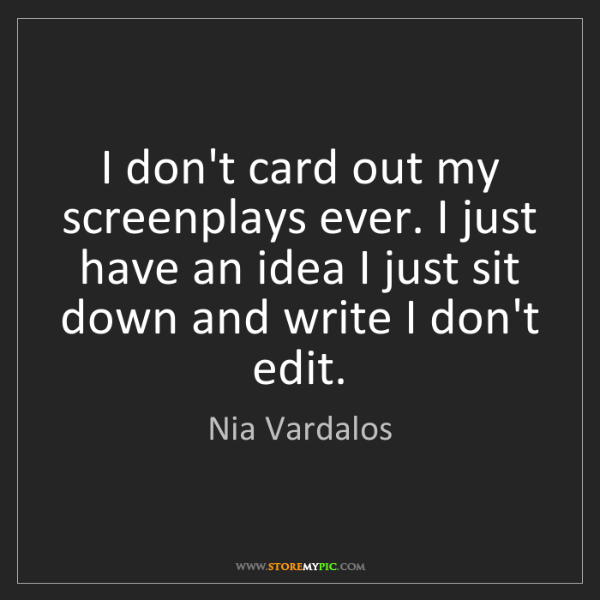 Nia Vardalos: I don't card out my screenplays ever. I just have an...