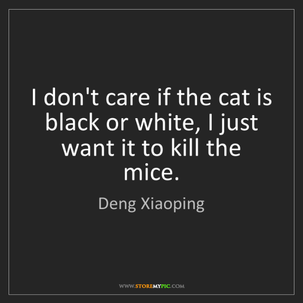 Deng Xiaoping: I don't care if the cat is black or white, I just want...