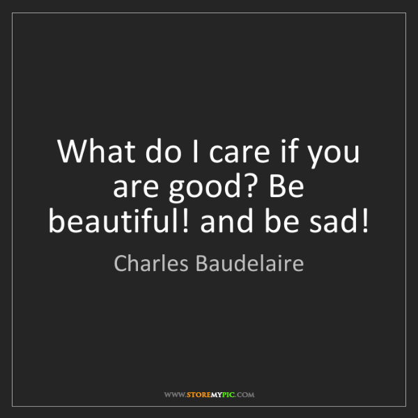 Charles Baudelaire: What do I care if you are good? Be beautiful! and be...