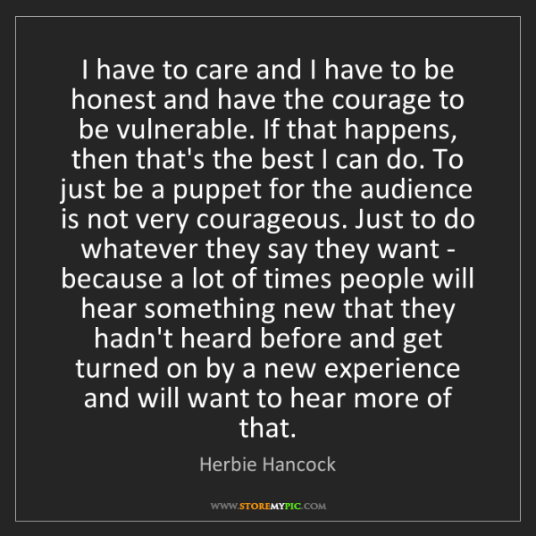 Herbie Hancock: I have to care and I have to be honest and have the courage...
