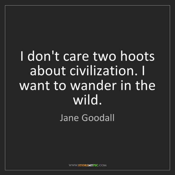 Jane Goodall: I don't care two hoots about civilization. I want to...