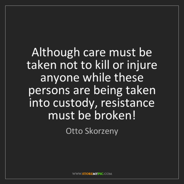 Otto Skorzeny: Although care must be taken not to kill or injure anyone...