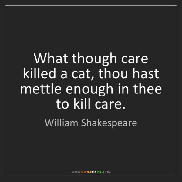 William Shakespeare: What though care killed a cat, thou hast mettle enough...