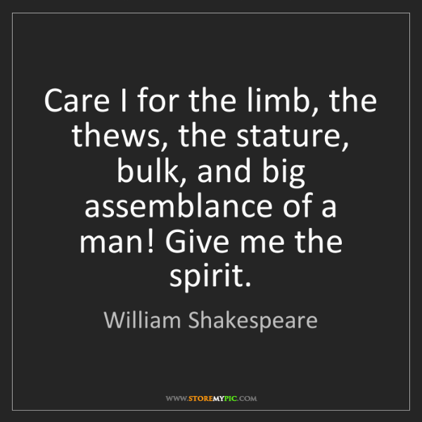 William Shakespeare: Care I for the limb, the thews, the stature, bulk, and...