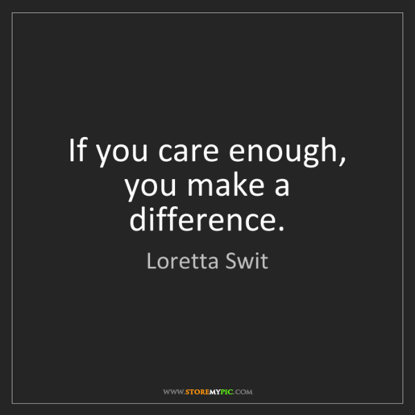 Loretta Swit: If you care enough, you make a difference.