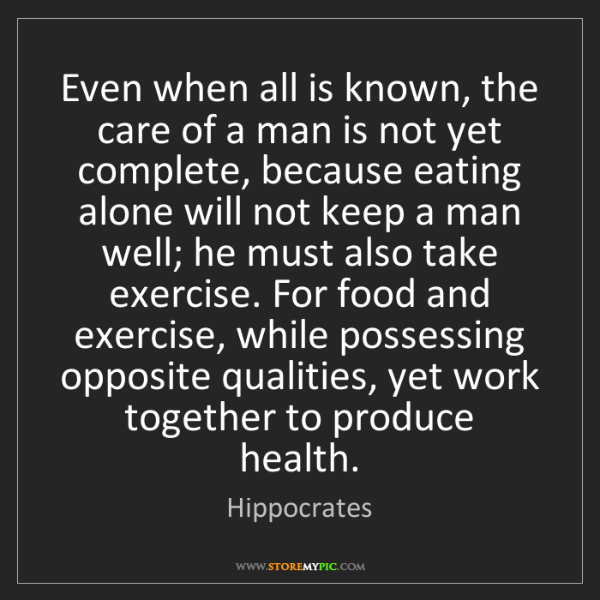 Hippocrates: Even when all is known, the care of a man is not yet...