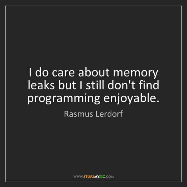 Rasmus Lerdorf: I do care about memory leaks but I still don't find programming...