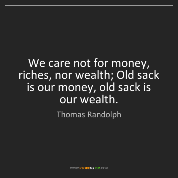 Thomas Randolph: We care not for money, riches, nor wealth; Old sack is...