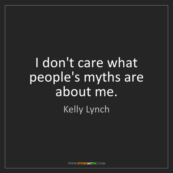 Kelly Lynch: I don't care what people's myths are about me.
