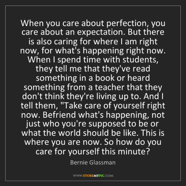 Bernie Glassman: When you care about perfection, you care about an expectation....