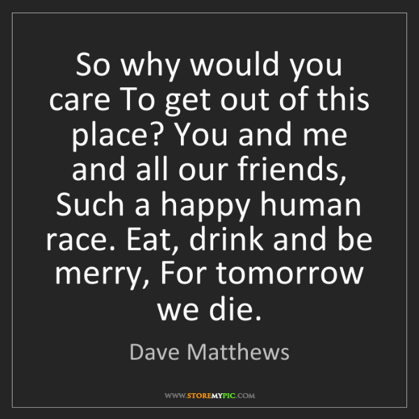 Dave Matthews: So why would you care To get out of this place? You and...