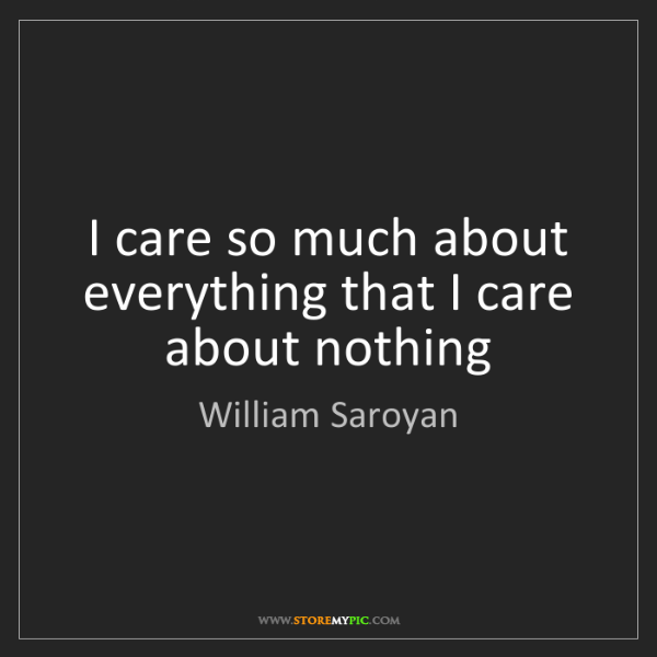 William Saroyan: I care so much about everything that I care about nothing
