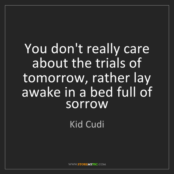 Kid Cudi: You don't really care about the trials of tomorrow, rather...