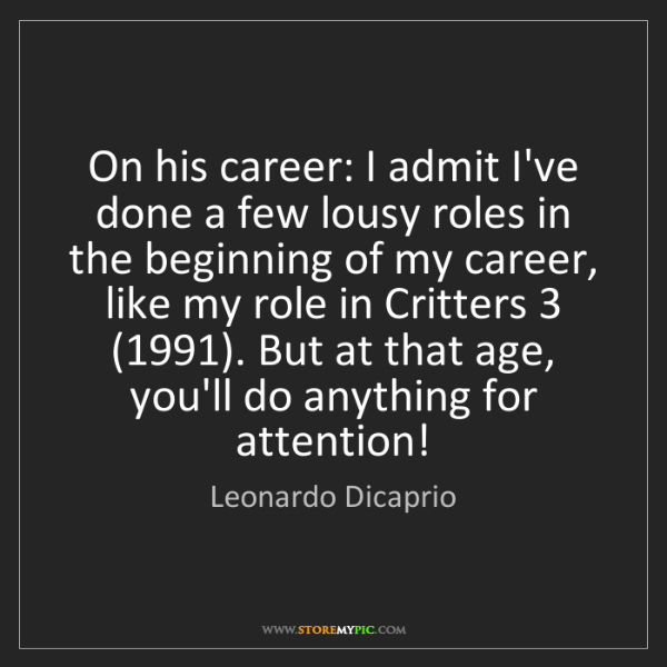 Leonardo Dicaprio: On his career: I admit I've done a few lousy roles in...