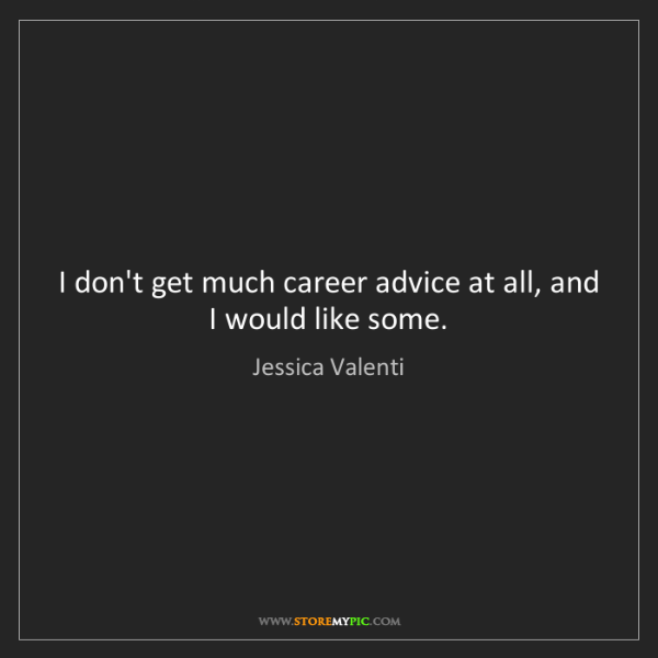 Jessica Valenti: I don't get much career advice at all, and I would like...