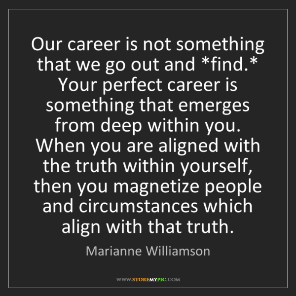 Marianne Williamson: Our career is not something that we go out and *find.*...